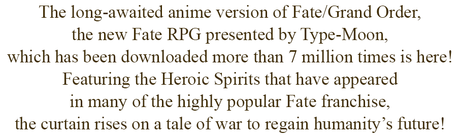 The long-awaited anime version of Fate/Grand Order, the new Fate RPG presented by Type-Moon, which has been downloaded more than 7 million times is here! Featuring the Heroic Spirits that have appeared in many of the highly popular Fate franchise, the curtain rises on a tale of war to regain humanity's future!
